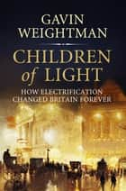 Children of Light - How Electricity Changed Britain Forever ebook by Gavin Weightman