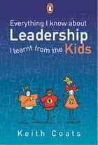 Everything I Know About Leadership...I Learnt from the Kids ebook by Keith Coats
