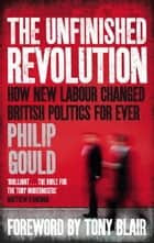 The Unfinished Revolution - How New Labour Changed British Politics Forever ebook by Philip Gould