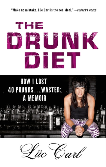 The Drunk Diet - How I Lost 40 Pounds . . . Wasted: A Memoir ebook by Lüc Carl