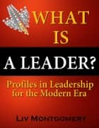 What is a Leader?:Profiles In Leadership for the Modern Era ebook by Liv Montgomery