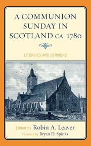 A Communion Sunday in Scotland ca. 1780 - Liturgies and Sermons ebook by Robin A. Leaver,Bryan D. Spinks