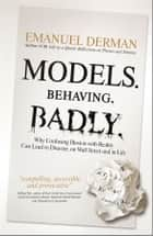 Models. Behaving. Badly. - Why Confusing Illusion with Reality Can Lead to Disaster, on Wall Street and in Life ebook by Emanuel Derman