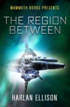 Mammoth Books presents The Region Between ebook by Harlan Ellison