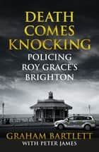 Death Comes Knocking - Policing Roy Grace's Brighton eBook by Graham Bartlett, Peter James