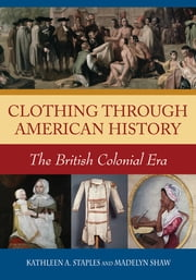 Clothing through American History: The British Colonial Era - The British Colonial Era ebook by Kathleen A. Staples,Madelyn C. Shaw
