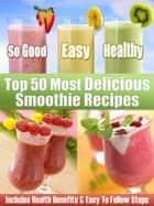 Top 50 Most Delicious Smoothie Recipes: Includes Health Benefits & Easy To Follow Steps For The Best Smoothies ebook by Otherworld Publishing