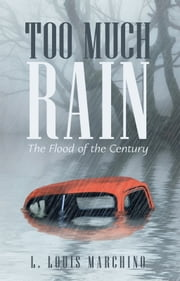 Too Much Rain - The Flood of the Century ebook by L. Louis Marchino