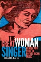 The Great Woman Singer - Gender and Voice in Puerto Rican Music ebook by Licia Fiol-Matta