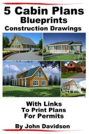 5 Cabin Plans Blueprints Construction Drawings With Links To Print Plans For Permits ebook by John Davidson
