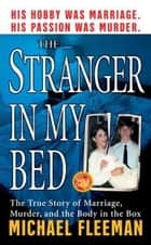 The Stranger In My Bed - The True Story of Marriage, Murder, and the Body in the Box ebook by Michael Fleeman