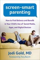 Screen-Smart Parenting - How to Find Balance and Benefit in Your Child's Use of Social Media, Apps, and Digital Devices ebook by Jodi Gold, MD, Tory Burch