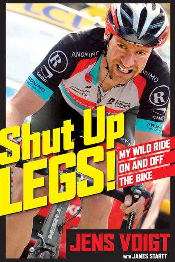 Shut Up, Legs! - My Wild Ride On and Off the Bike ebook by Jens Voigt,James D. Startt