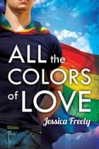 All the Colors of Love ebook by Jessica Freely