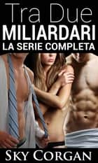 Tra Due Miliardari: La Serie Completa eBook by Sky Corgan