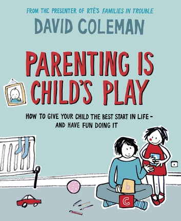 Parenting is Child's Play - How to Give Your Child the Best Start in Life - and Have Fun Doing it ebook by David Coleman