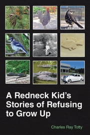 A Redneck Kids Stories of Refusing to Grow Up ebook by Charles Ray Totty