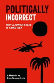 Politically Incorrect - Why a Jewish state is a bad idea ebook by Ofra Yeshua-Lyth