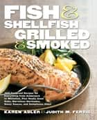 Fish & Shellfish, Grilled & Smoked - 300 Foolproof Recipes for Everything from Amberjack to Whitefish, Plus Really Good Rubs, Marvelous Marinades, Sassy Sauces, and Sumptuous Sides ebook by Karen Adler, Judith Fertig