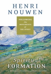 Spiritual Formation - Following the Movements of the Spirit ebook by Henri J. M. Nouwen