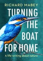 Turning the Boat for Home - A life writing about nature eBook by Richard Mabey