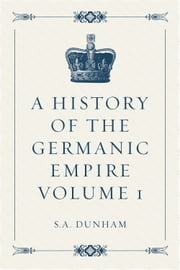A History of the Germanic Empire Volume 1 ebook by S.A. Dunham