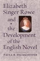 Elizabeth Singer Rowe and the Development of the English Novel ebook by Paula R. Backscheider