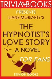The Hypnotist's Love Story: A Novel by Liane Moriarty (Trivia-On-Books) ebook by Trivion Books