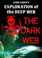 The Dark Web: Exploration Of The Deep Web ebook by Kash Laden