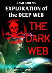 The Dark Web: Exploration Of The Deep Web eBook par Kash Laden