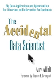 The Accidental Data Scientist - Big Data Applications and Opportunities for Librarians and Information Professionals ebook by Amy Affelt