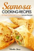 Samosa Cooking Recipes: 25 Finger-Licking Easy To Cook Samosa Recipes ebook by Martha Stone