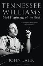 Tennessee Williams - Mad Pilgrimage of the Flesh ebook by John Lahr