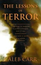 The Lessons of Terror - A History of Warfare Against Civilians: Why It Has Always Failed and Why It Will Fail Again ebook by Caleb Carr