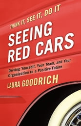 Seeing Red Cars - Driving Yourself, Your Team, and Your Organization to a Positive Future ebook by Laura Goodrich