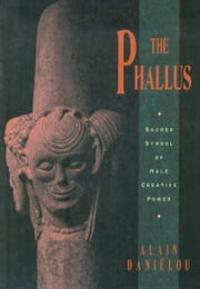 The Phallus - Sacred Symbol of Male Creative Power ebook by Alain Daniélou