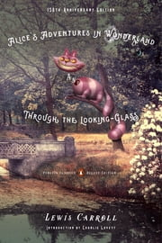 Alice's Adventures in Wonderland and Through the Looking-Glass - 150th-Anniversary Edition (Penguin Classics Deluxe Edition) ebook by Lewis Carroll,Charlie Lovett,John Tenniel