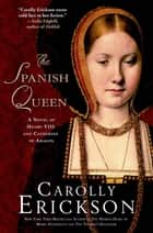 The Spanish Queen - A Novel of Henry VIII and Catherine of Aragon ebook by Carolly Erickson