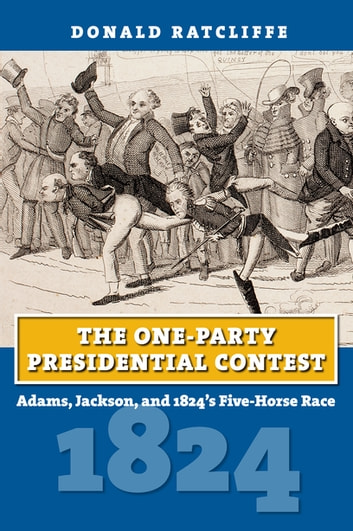 The One-Party Presidential Contest - Adams, Jackson, and 1824's Five-Horse Race ebook by Donald Ratcliffe