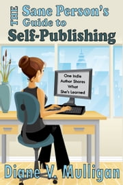 The Sane Person's Guide to Self-Publishing ebook by Diane V. Mulligan