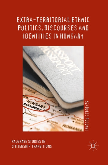 Extra-Territorial Ethnic Politics, Discourses and Identities in Hungary ebook by Szabolcs Pogonyi