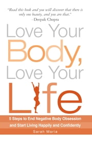 Love Your Body, Love Your Life - 5 Steps to End Negative Body Obsession and Start Living Happily and Confidently ebook by Sarah Maria
