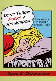 Don't Throw Rocks at His Window - Real Advice to Mend a Broken Heart ebook by Julie C. Donaldson