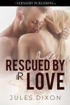 Rescued by Love ebook by Jules Dixon
