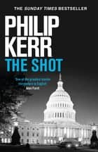 The Shot - Darkly imaginative alternative history thriller re-imagines the Kennedy assassination myth ebook by Philip Kerr
