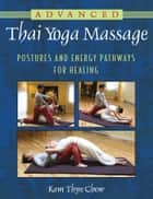 Advanced Thai Yoga Massage - Postures and Energy Pathways for Healing ebook by Kam Thye Chow