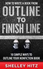 How to Write a Book From Outline to Finish Line: 10 Simple Ways to Outline Your Nonfiction Book ebook by Shelley Hitz