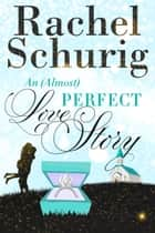 An (Almost) Perfect Love Story ebook by Rachel Schurig