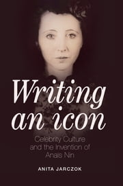 Writing an Icon - Celebrity Culture and the Invention of Anaïs Nin ebook by Anita Jarczok