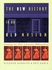The New History in an Old Museum - Creating the Past at Colonial Williamsburg ebook by Richard Handler,Eric Gable